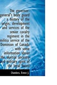 The governor-general's body guard: a history of the origin, development and services of the senior by Chambers Ernest J.