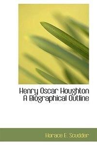Henry Oscar Houghton A Biographical Outline by Horace E. Scudder