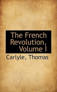 The French Revolution, Volume I by Carlyle Thomas