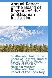 Annual Report of the Board of Regents of the Smithsonian Institution by Smithsoni Institution. Board of Regents