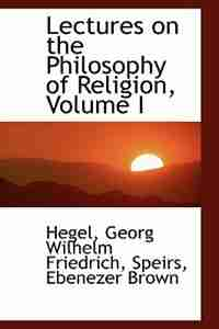 Lectures on the Philosophy of Religion, Volume I by Hegel Georg Wilhelm Friedrich