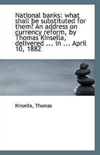 National banks: what shall be substituted for them? An address on currency reform, by Thomas Kinsell