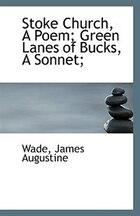 Stoke Church, A Poem; Green Lanes of Bucks, A Sonnet;