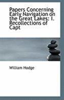 Papers Concerning Early Navigation on the Great Lakes: I. Recollections of Capt by William Hodge