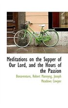 Meditations on the Supper of Our Lord, and the Hours of the Passion