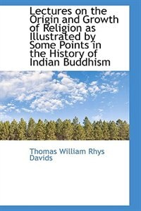 Book Lectures on the Origin and Growth of Religion as Illustrated by Some Points in the History of Indian by Thomas William Rhys Davids