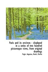 Paris and its environs: displayed in a series of two hundred picturesque views, from original drawi