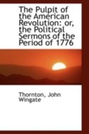 The Pulpit of the American Revolution: or, the Political Sermons of the Period of 1776