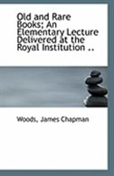 Old and Rare Books; An Elementary Lecture Delivered at the Royal Institution ..