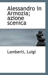 Alessandro in Armozia; azione scenica by Lamberti Luigi