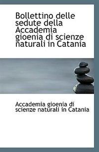 Bollettino delle sedute della Accademia gioenia di scienze naturali in Catania by Gioenia di Scienze Naturali in Catania