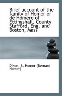 Brief account of the family of Homer or de Homere of Ettingshall, County Stafford, Eng. and Boston