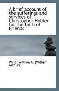 A brief account of the sufferings and services of Christopher Holder for the faith of Friends by Wing William A. (William Arthur)