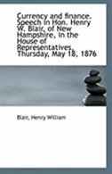 Currency and finance. Speech in Hon. Henry W. Blair, of New Hampshire, in the House of Representativ