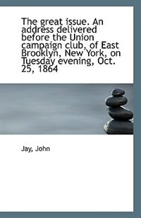 The great issue. An address delivered before the Union campaign club, of East Brooklyn, New York, on by Jay John