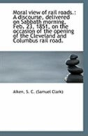 Moral view of rail roads.: A discourse, delivered on Sabbath morning, Feb. 23, 1851, on the occasion