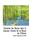 Situation des Russes dans le Caucase: Extrait de la Revue de L'Orient by Xavier Hommaire de Hell