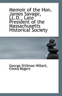 Memoir of the Hon. James Savage, LL.D., Late President of the Massachusetts Historical Society by Emma Rogers George Stillman Hillard