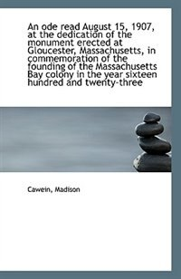 An ode read August 15, 1907, at the dedication of the monument erected at Gloucester, Massachusetts, by Cawein Madison