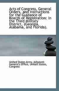 Acts of Congress, General Orders, and Instructions for the Guidance of Boards of Registration: In th by Adjutant-General's Office States Army