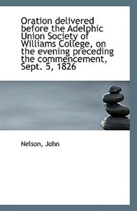 Oration delivered before the Adelphic Union Society of Williams College, on the evening preceding th by Nelson John