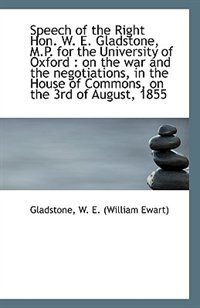 Speech of the Right Hon. W. E. Gladstone, M.P. for the University of Oxford: on the war and the neg