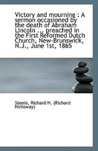 Victory and mourning: A sermon occasioned by the death of Abraham Lincoln ... preached in the First