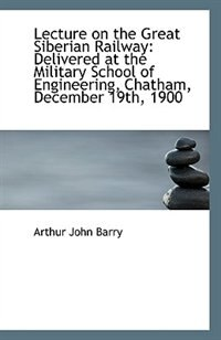 Lecture on the Great Siberian Railway: Delivered at the Military School of Engineering, Chatham, Dec