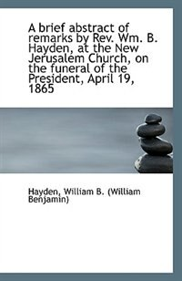 A brief abstract of remarks by Rev. Wm. B. Hayden, at the New Jerusalem Church, on the funeral of th