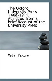The Oxford University Press '1468'-1911. Abridged from a brief account of the University Press
