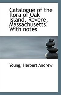 Catalogue of the flora of Oak Island, Revere, Massachusetts by Young Herbert Andrew
