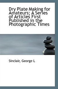 Book Dry Plate Making for Amateurs; A Series of Articles First Published in the Photographic Times by Sinclair George L