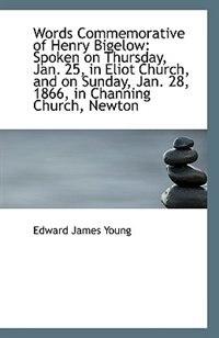 Words Commemorative of Henry Bigelow: Spoken on Thursday, Jan. 25, in Eliot Church, and on Sunday, J