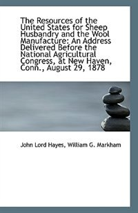 The Resources of the United States for Sheep Husbandry and the Wool Manufacture: An Address Delivere