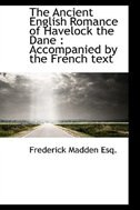 The Ancient English Romance of Havelock the Dane: Accompanied by the French text by Frederick Madden
