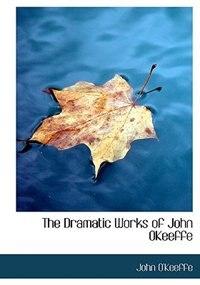 The Dramatic Works of John OKeeffe by John O'Keeffe
