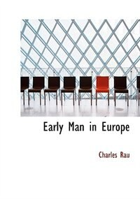 Early Man In Europe by Charles Rau