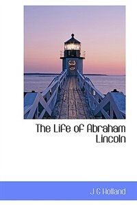 The Life Of Abraham Lincoln by J G Holland