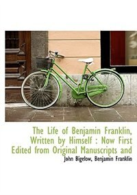 The Life Of Benjamin Franklin, Written By Himself: Now First Edited From Original Manuscripts And