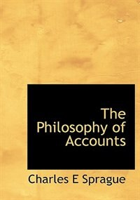 The Philosophy of Accounts by Charles E Sprague