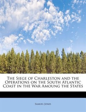 The Siege Of Charleston And The Operations On The South Atlantic Coast In The War Amoung The States by Samuel Jones