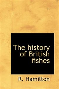 The History Of British Fishes by R. Hamilton