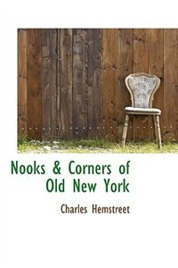Nooks & Corners Of Old New York by Charles Hemstreet