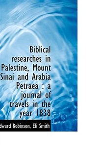 Biblical researches in Palestine, Mount Sinai and Arabia Petraea: a journal of travels in the year