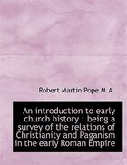 An introduction to early church history: being a survey of the relations of Christianity and Pagani