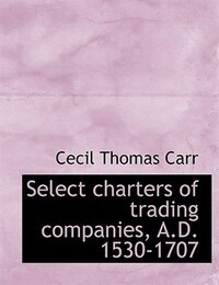 Select charters of trading companies, A.D. 1530-1707