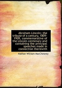 Book Abraham Lincoln; the tribute of a century, 1809-1909, commemorative of the Lincoln centenary and con by Nathan William MacChesney