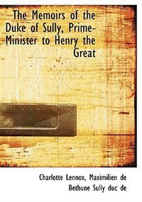The Memoirs of the Duke of Sully, Prime-Minister to Henry the Great