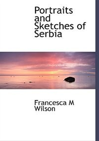 Portraits and Sketches of Serbia by Francesca M Wilson