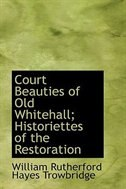 Book Court Beauties of Old Whitehall; Historiettes of the Restoration by William Rutherford Hayes Trowbridge